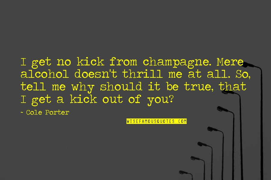 Should Be Me Quotes By Cole Porter: I get no kick from champagne. Mere alcohol