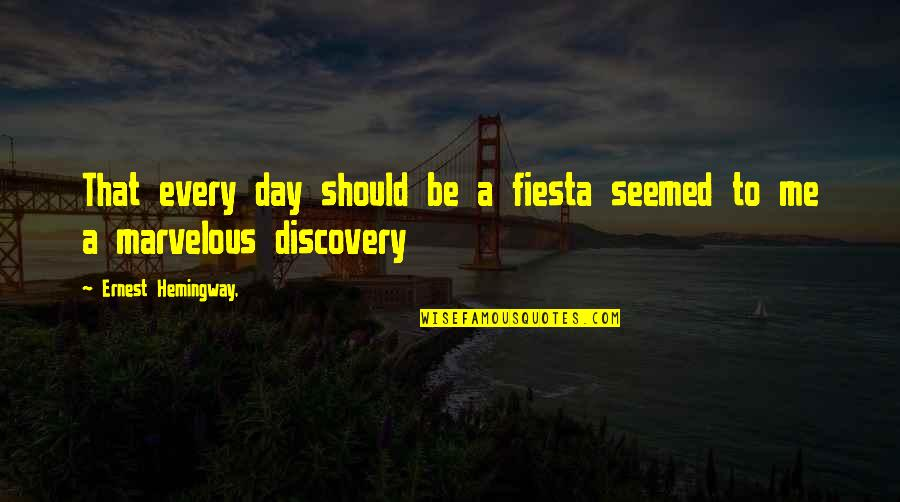 Should Be Me Quotes By Ernest Hemingway,: That every day should be a fiesta seemed