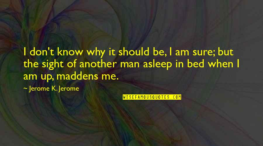 Should Be Me Quotes By Jerome K. Jerome: I don't know why it should be, I