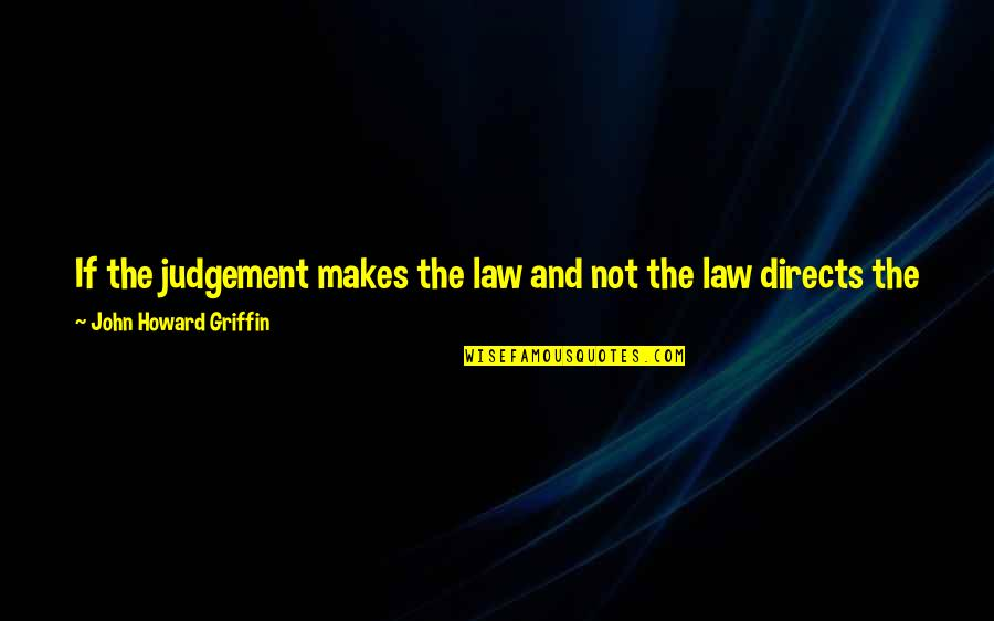 Should Be Me Quotes By John Howard Griffin: If the judgement makes the law and not