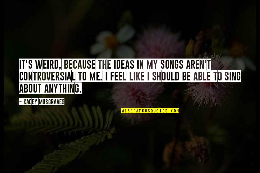 Should Be Me Quotes By Kacey Musgraves: It's weird, because the ideas in my songs