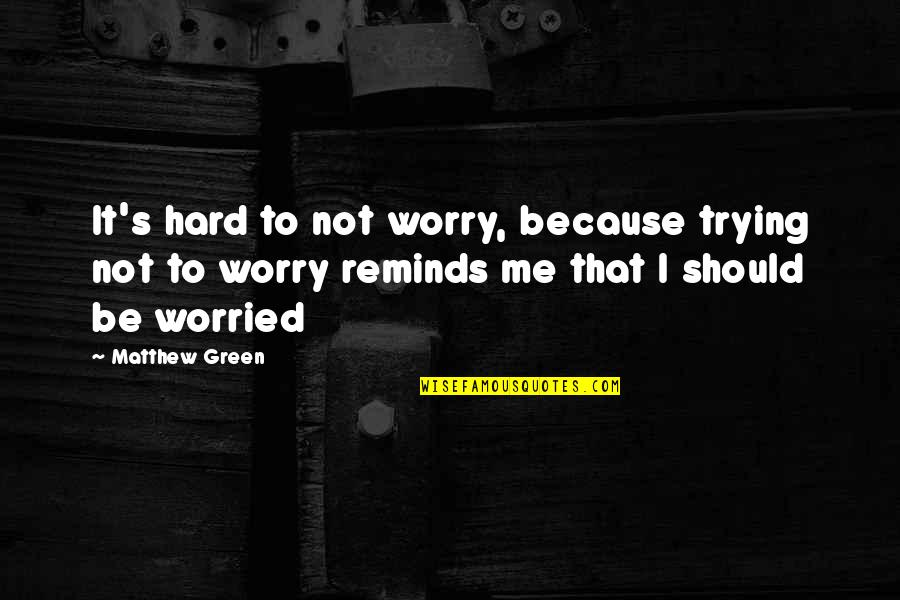 Should Be Me Quotes By Matthew Green: It's hard to not worry, because trying not