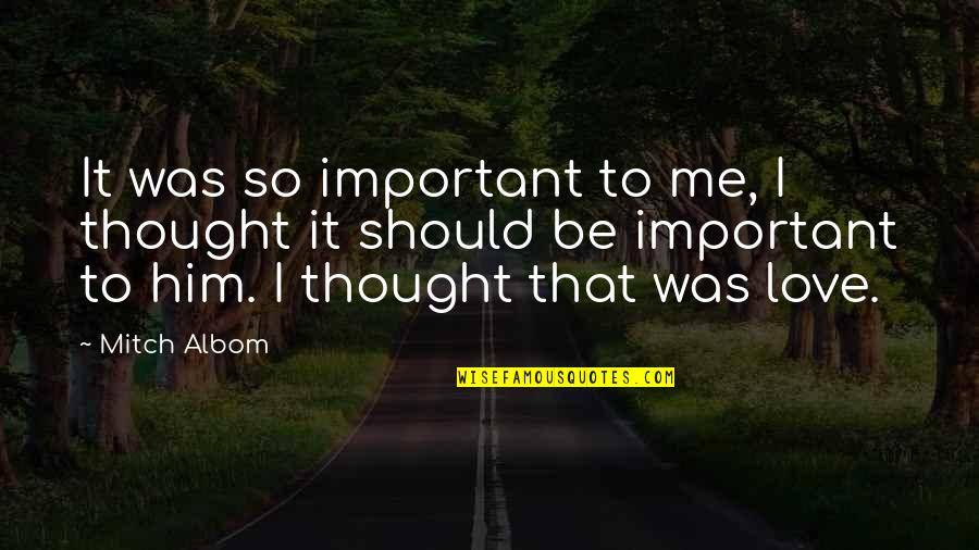Should Be Me Quotes By Mitch Albom: It was so important to me, I thought