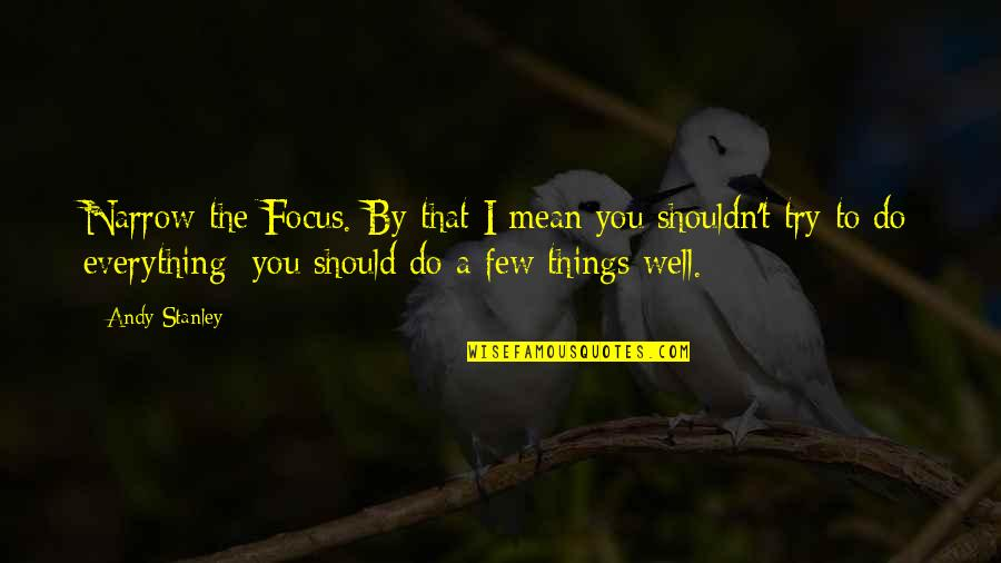 Should I Try Quotes By Andy Stanley: Narrow the Focus. By that I mean you