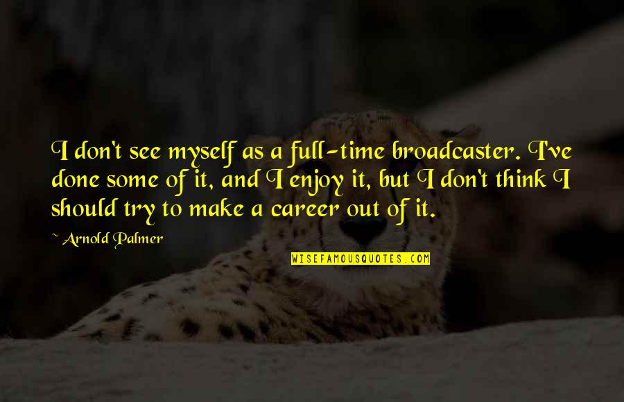 Should I Try Quotes By Arnold Palmer: I don't see myself as a full-time broadcaster.