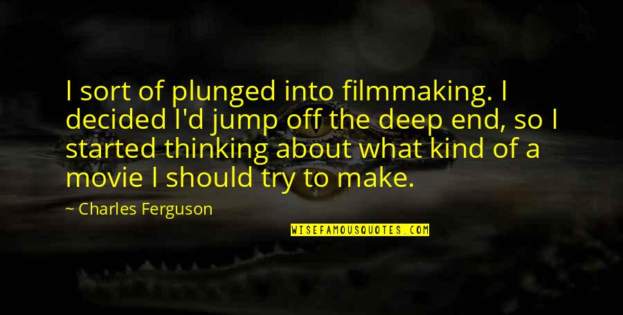 Should I Try Quotes By Charles Ferguson: I sort of plunged into filmmaking. I decided