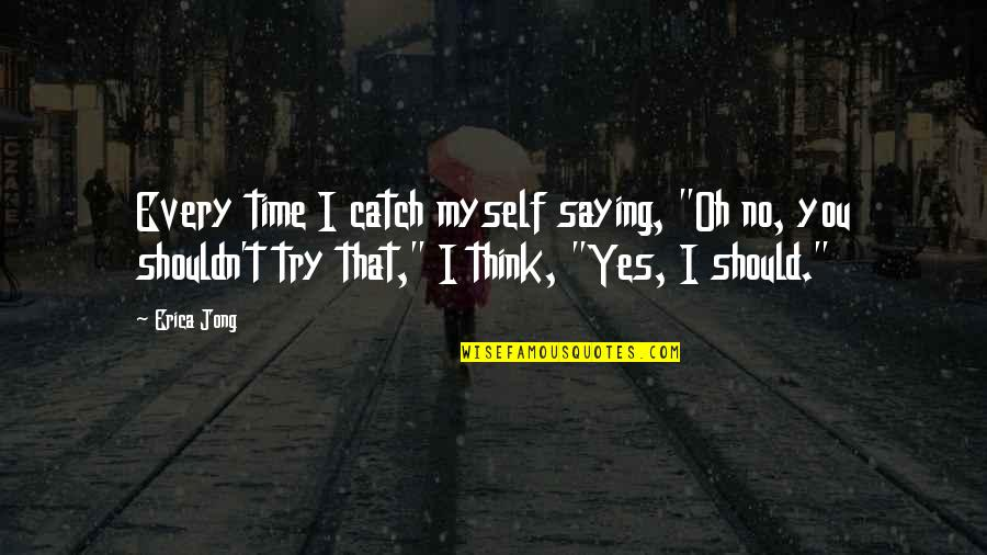 """Should I Try Quotes By Erica Jong: Every time I catch myself saying, """"Oh no,"""