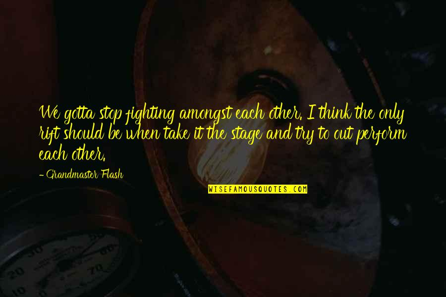 Should I Try Quotes By Grandmaster Flash: We gotta stop fighting amongst each other. I