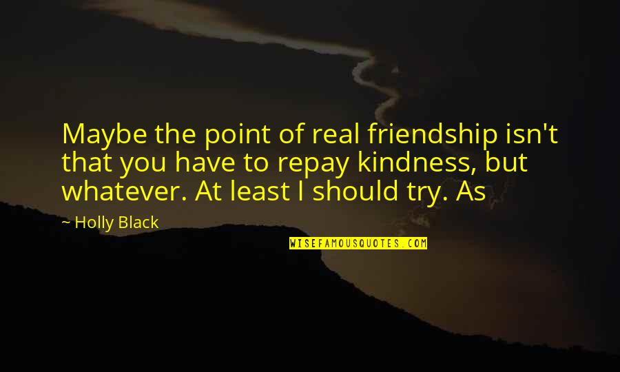 Should I Try Quotes By Holly Black: Maybe the point of real friendship isn't that