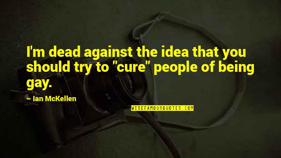 Should I Try Quotes By Ian McKellen: I'm dead against the idea that you should
