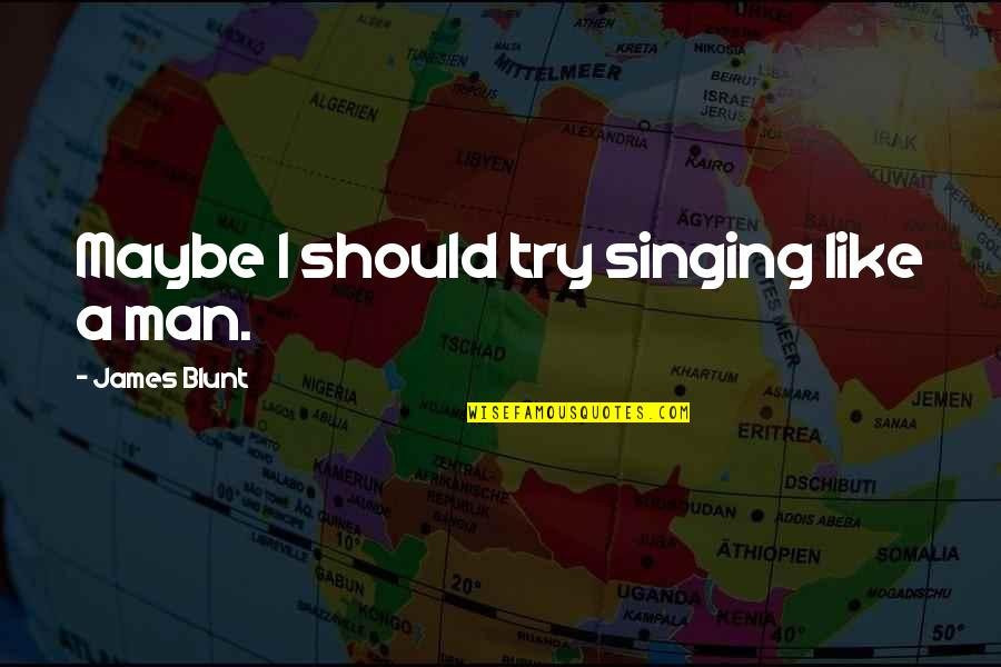 Should I Try Quotes By James Blunt: Maybe I should try singing like a man.
