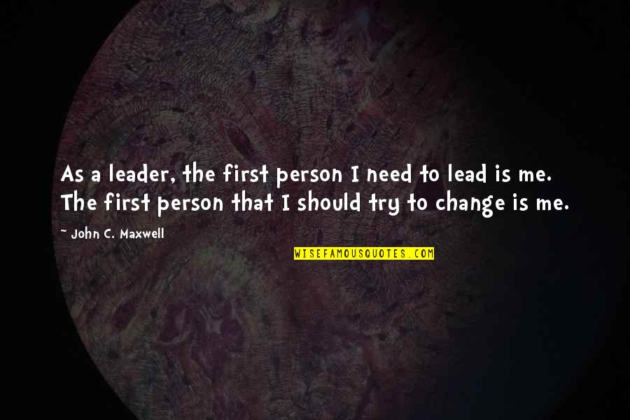 Should I Try Quotes By John C. Maxwell: As a leader, the first person I need