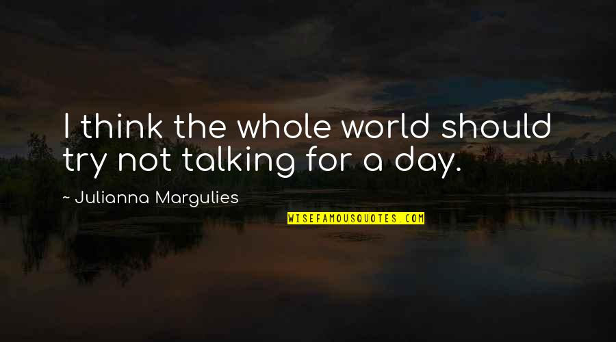 Should I Try Quotes By Julianna Margulies: I think the whole world should try not