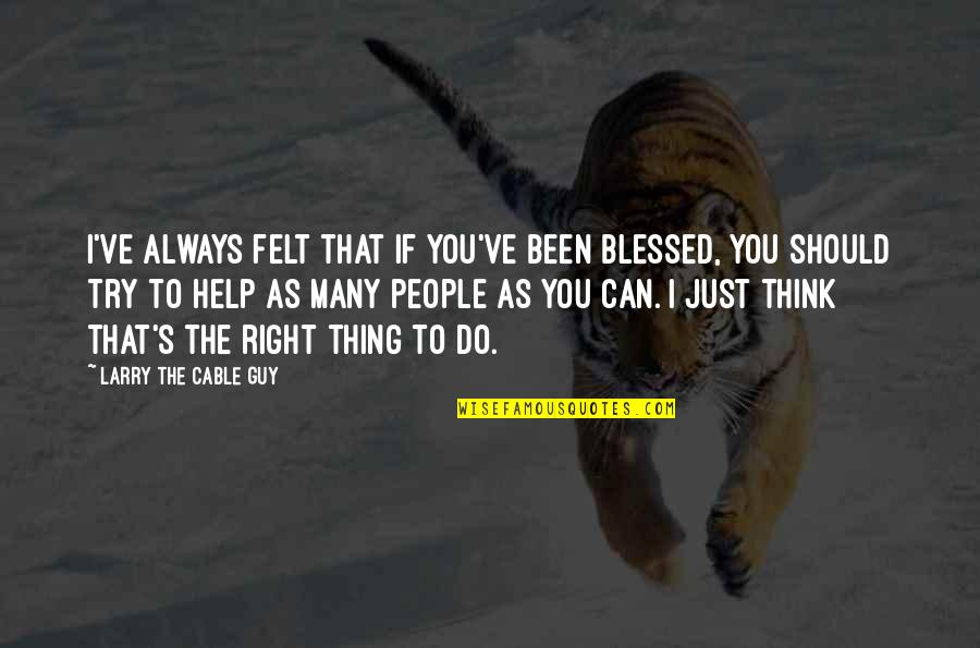 Should I Try Quotes By Larry The Cable Guy: I've always felt that if you've been blessed,