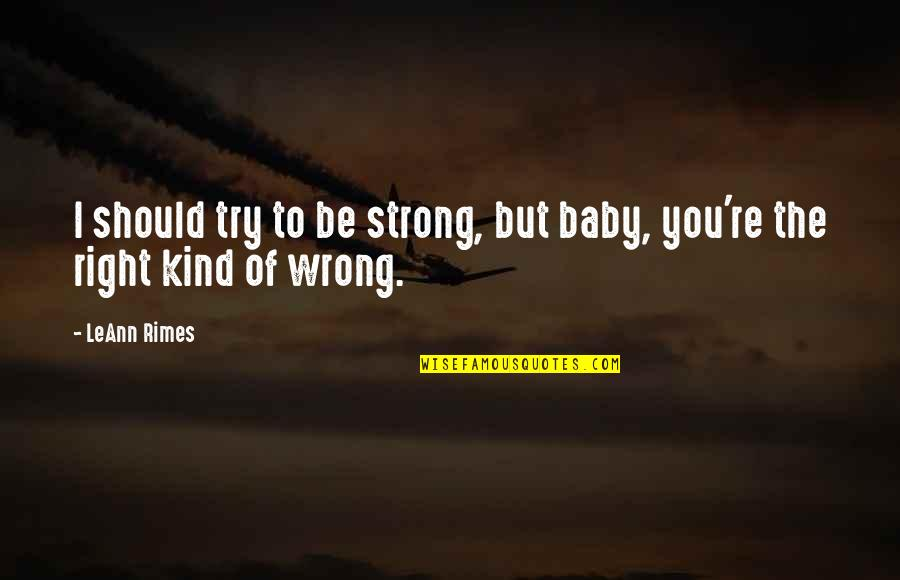 Should I Try Quotes By LeAnn Rimes: I should try to be strong, but baby,