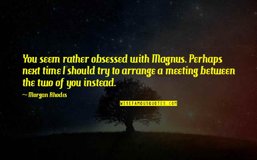Should I Try Quotes By Morgan Rhodes: You seem rather obsessed with Magnus. Perhaps next