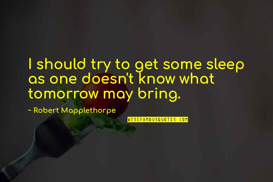 Should I Try Quotes By Robert Mapplethorpe: I should try to get some sleep as