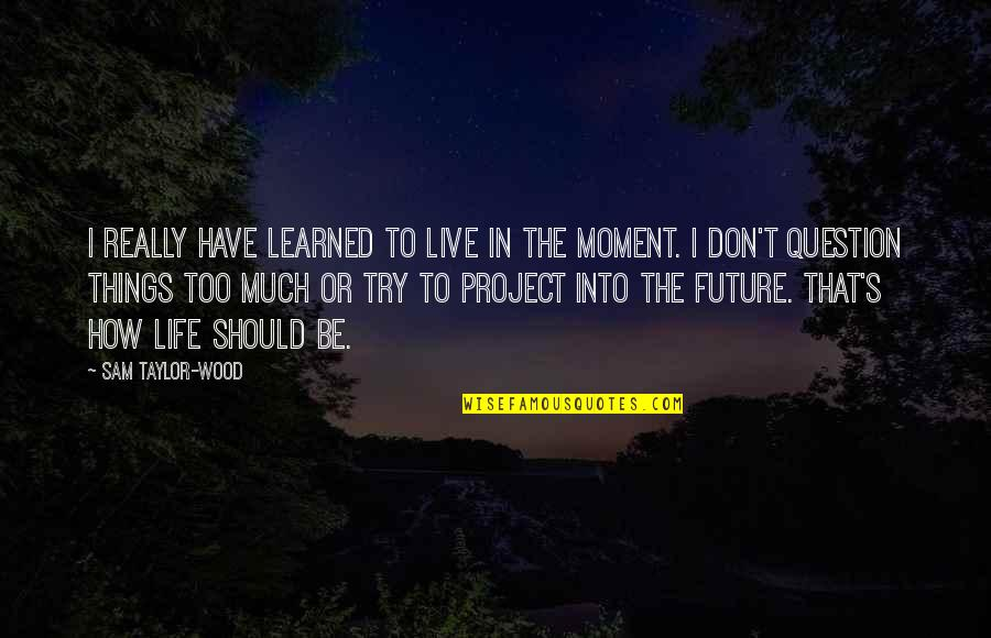 Should I Try Quotes By Sam Taylor-Wood: I really have learned to live in the