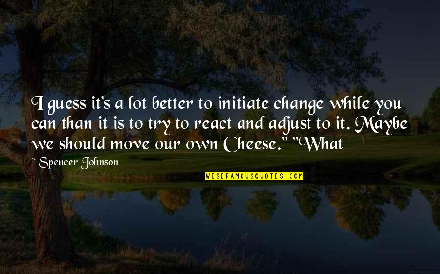 Should I Try Quotes By Spencer Johnson: I guess it's a lot better to initiate