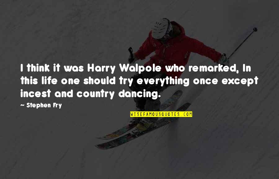 Should I Try Quotes By Stephen Fry: I think it was Harry Walpole who remarked,