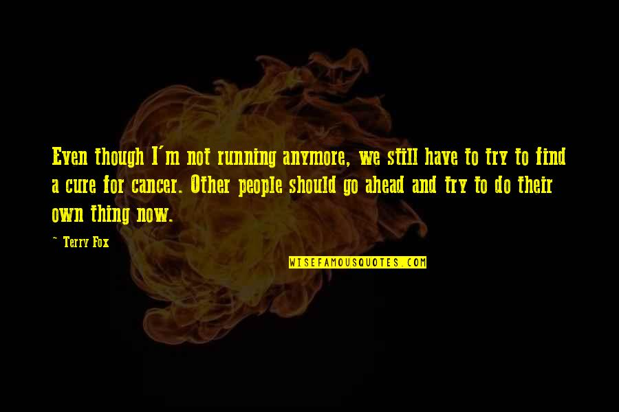 Should I Try Quotes By Terry Fox: Even though I'm not running anymore, we still