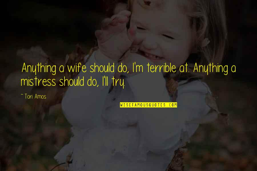 Should I Try Quotes By Tori Amos: Anything a wife should do, I'm terrible at.