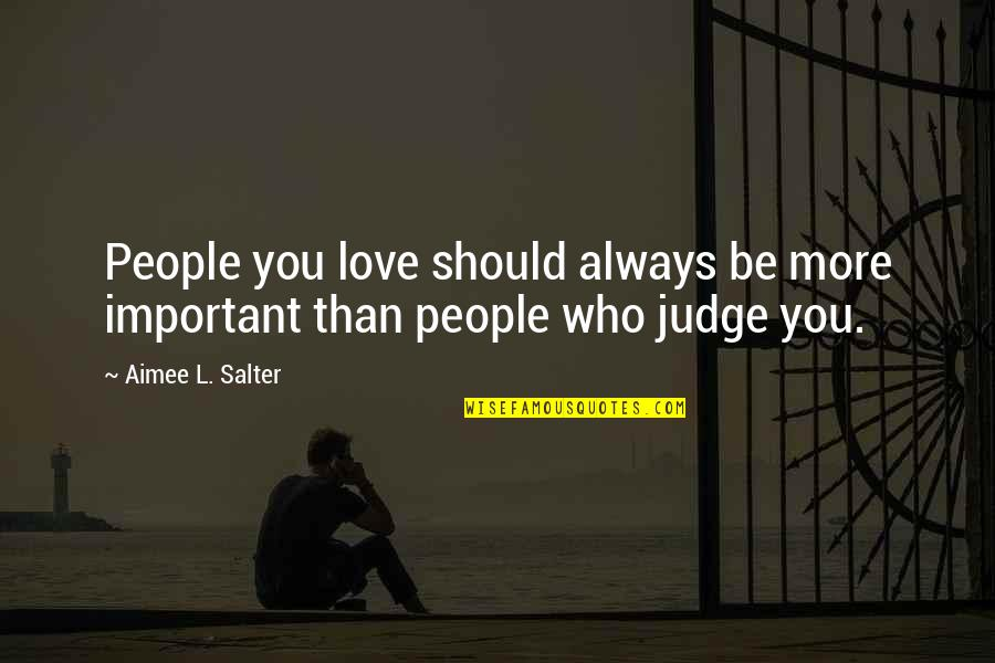 Should Not Judge Quotes By Aimee L. Salter: People you love should always be more important