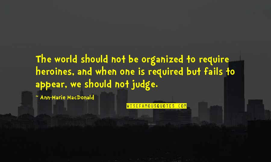 Should Not Judge Quotes By Ann-Marie MacDonald: The world should not be organized to require