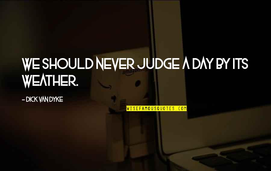 Should Not Judge Quotes By Dick Van Dyke: We should never judge a day by its