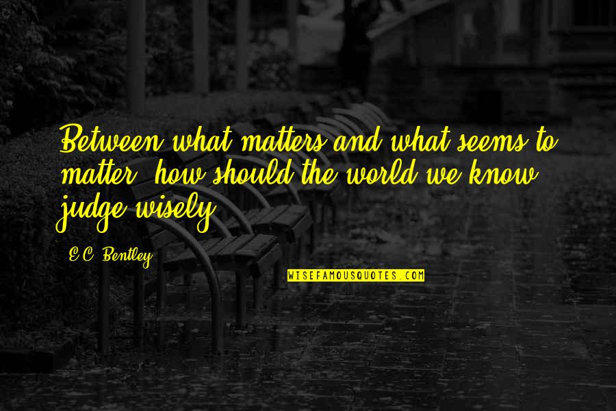 Should Not Judge Quotes By E.C. Bentley: Between what matters and what seems to matter,