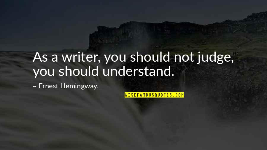 Should Not Judge Quotes By Ernest Hemingway,: As a writer, you should not judge, you
