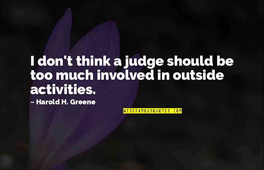 Should Not Judge Quotes By Harold H. Greene: I don't think a judge should be too