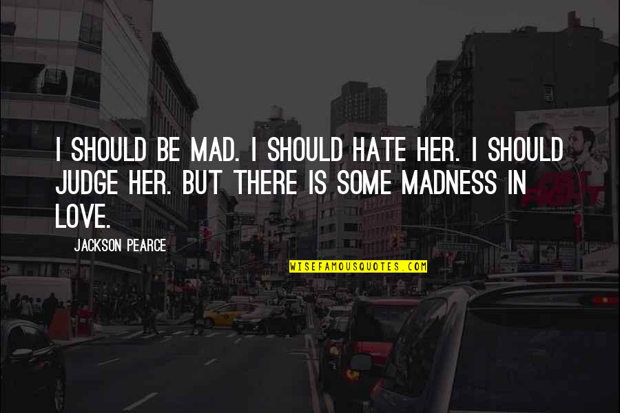 Should Not Judge Quotes By Jackson Pearce: I should be mad. I should hate her.