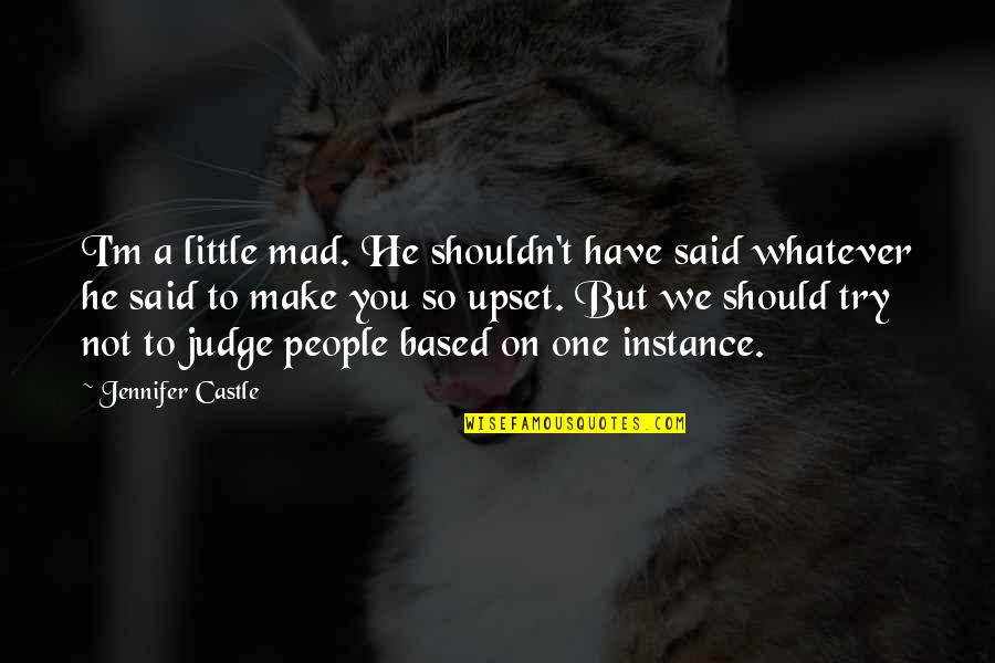 Should Not Judge Quotes By Jennifer Castle: I'm a little mad. He shouldn't have said