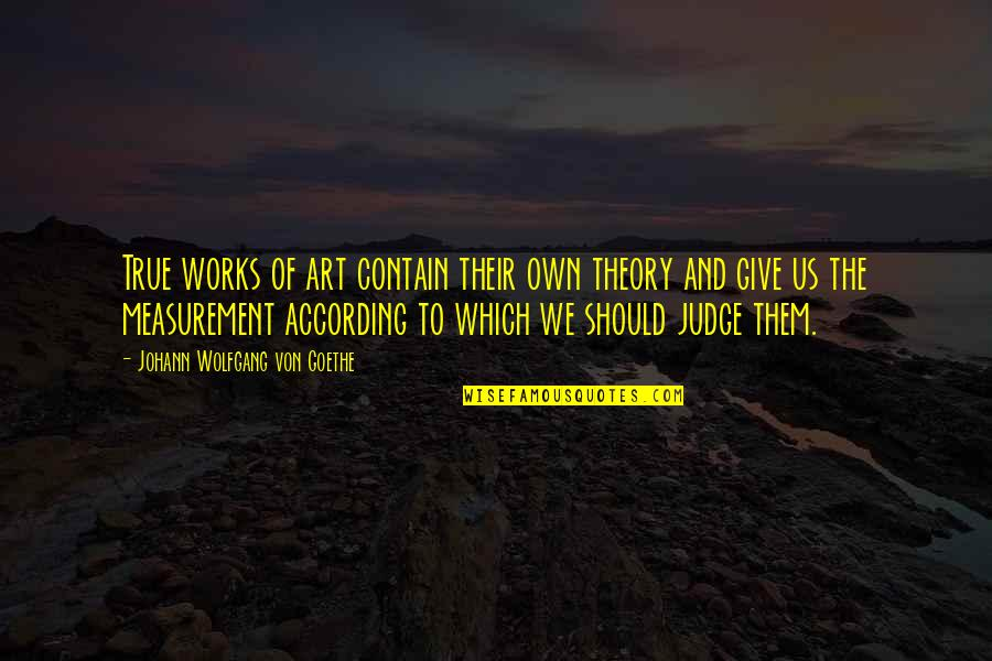 Should Not Judge Quotes By Johann Wolfgang Von Goethe: True works of art contain their own theory