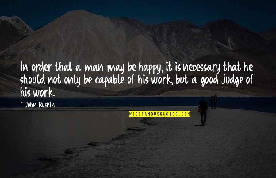 Should Not Judge Quotes By John Ruskin: In order that a man may be happy,
