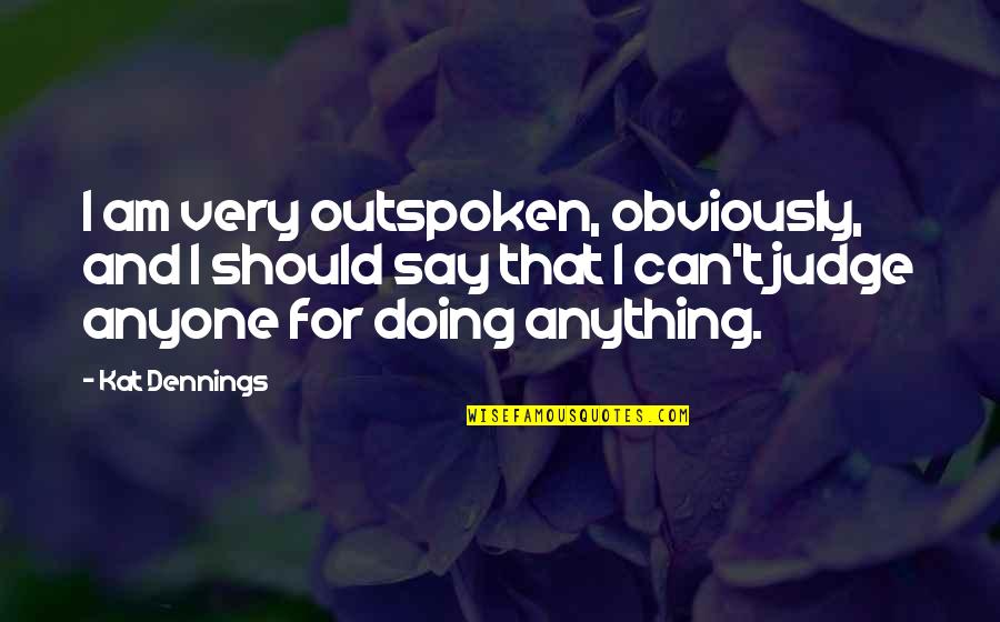 Should Not Judge Quotes By Kat Dennings: I am very outspoken, obviously, and I should