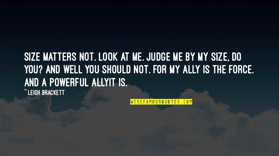 Should Not Judge Quotes By Leigh Brackett: Size matters not. Look at me. Judge me