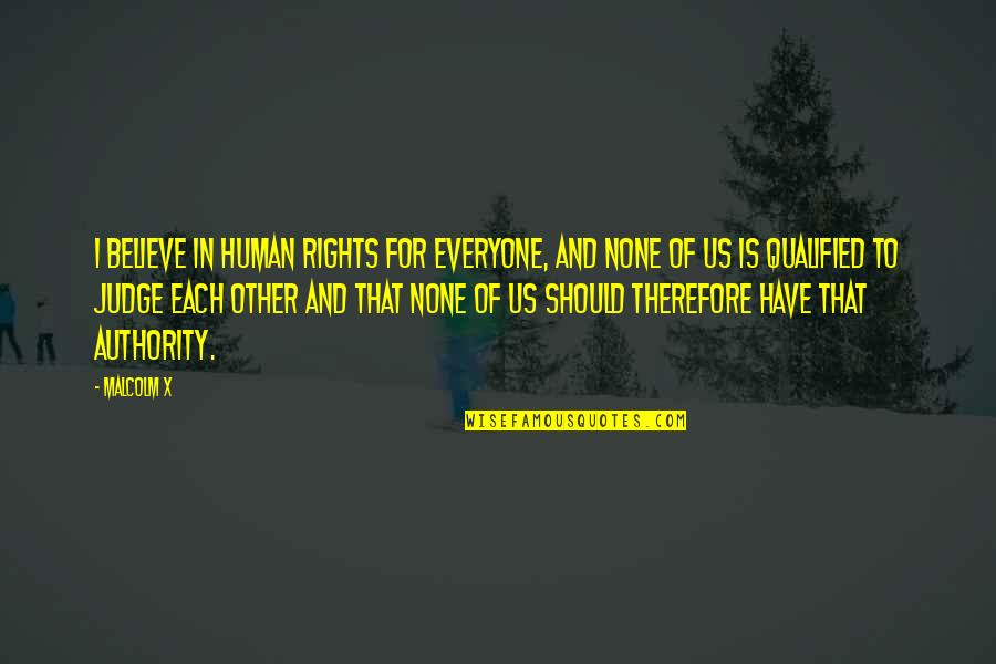 Should Not Judge Quotes By Malcolm X: I believe in human rights for everyone, and