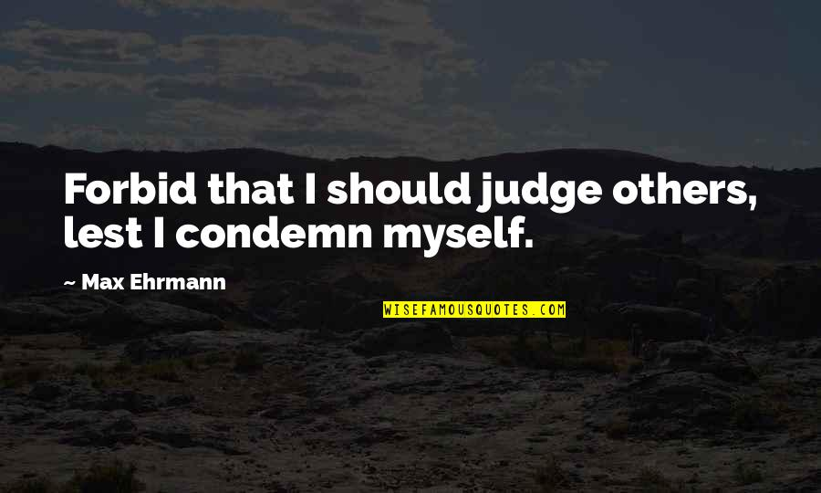 Should Not Judge Quotes By Max Ehrmann: Forbid that I should judge others, lest I