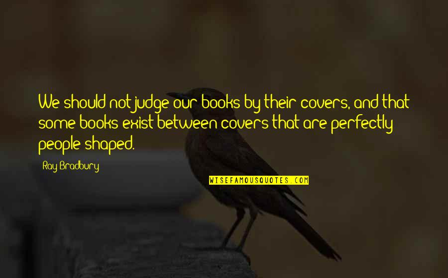 Should Not Judge Quotes By Ray Bradbury: We should not judge our books by their