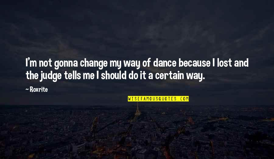 Should Not Judge Quotes By Roxrite: I'm not gonna change my way of dance
