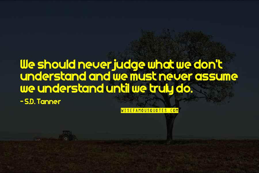 Should Not Judge Quotes By S.D. Tanner: We should never judge what we don't understand