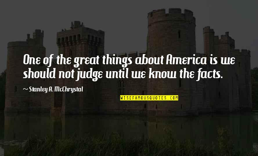 Should Not Judge Quotes By Stanley A. McChrystal: One of the great things about America is