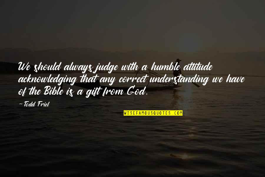 Should Not Judge Quotes By Todd Friel: We should always judge with a humble attitude