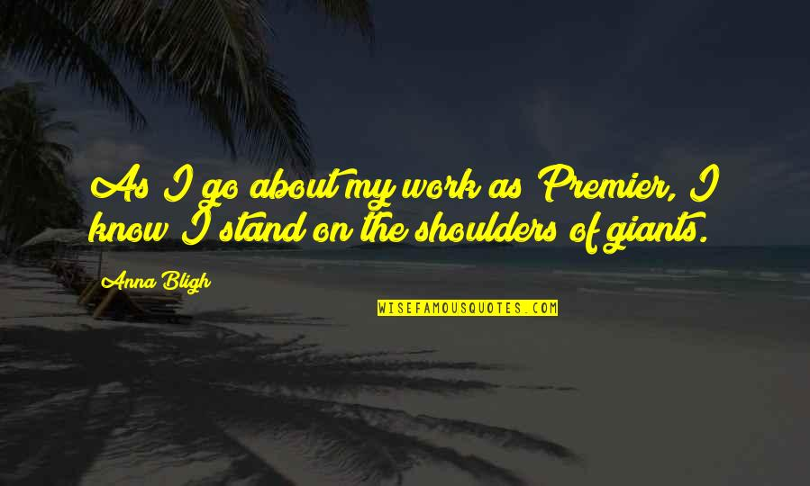 Shoulders Of Giants Quotes By Anna Bligh: As I go about my work as Premier,