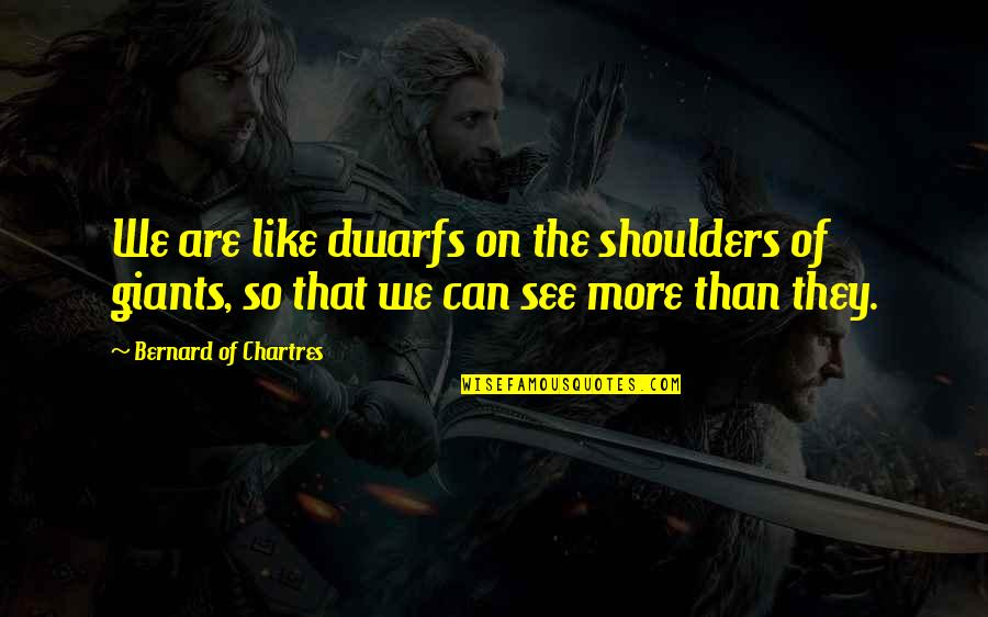 Shoulders Of Giants Quotes By Bernard Of Chartres: We are like dwarfs on the shoulders of
