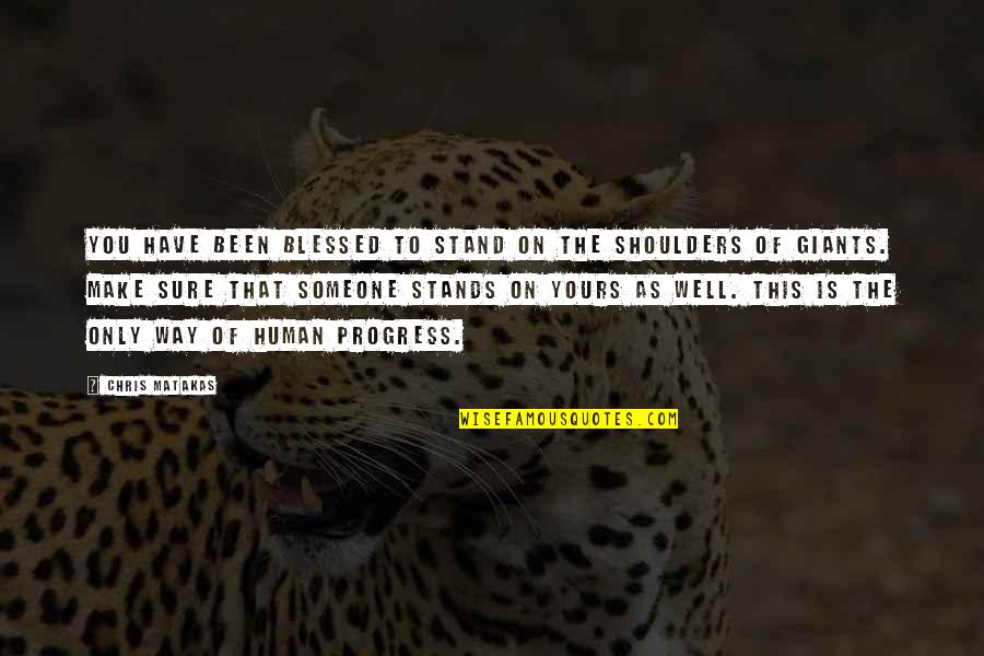 Shoulders Of Giants Quotes By Chris Matakas: You have been blessed to stand on the