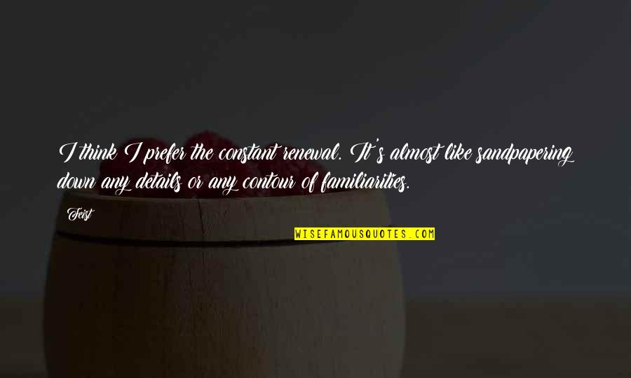 Shoulders Of Giants Quotes By Feist: I think I prefer the constant renewal. It's