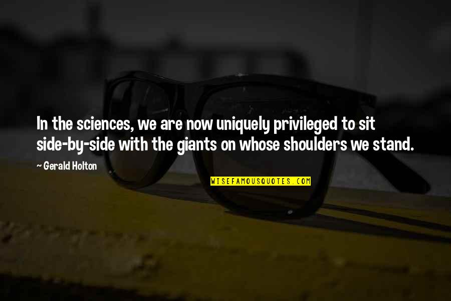 Shoulders Of Giants Quotes By Gerald Holton: In the sciences, we are now uniquely privileged